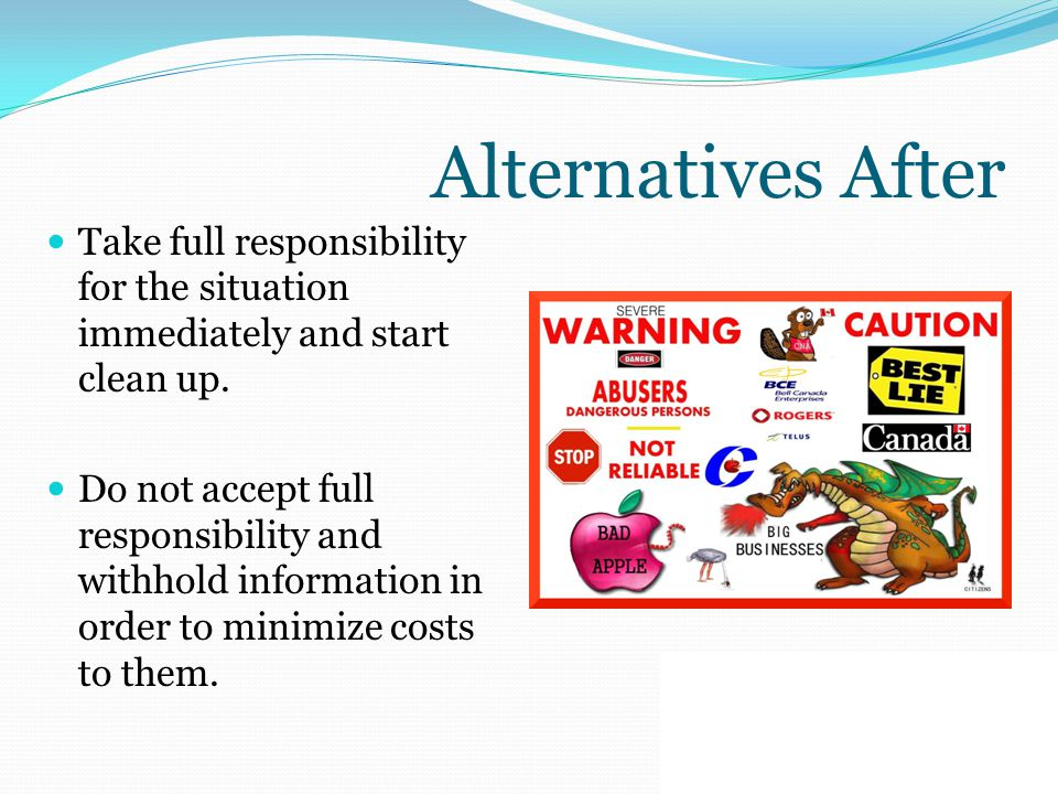 Alternatives After Take full responsibility for the situation immediately and start clean up. Do not accept full responsibility and withhold informati