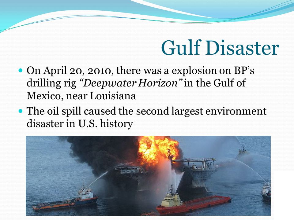 Gulf Disaster On April 20, 2010, there was a explosion on BP's drilling rig Deepwater Horizon in the Gulf of Mexico, near Louisiana The oil spill caused the second largest environment disaster in U.S.