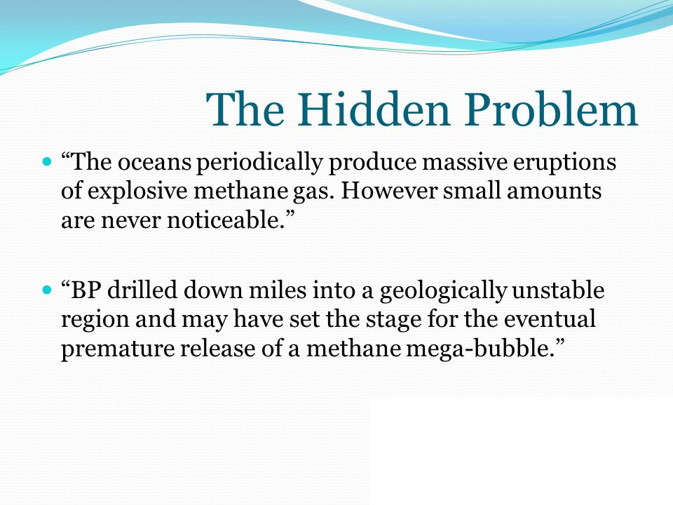 "The Hidden Problem ""The oceans periodically produce massive eruptions of explosive methane gas. However small amounts are never noticeable."" ""BP drill"