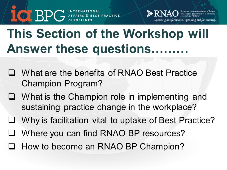 This Section of the Workshop will Answer these questions………  What are the benefits of RNAO Best Practice Champion Program.