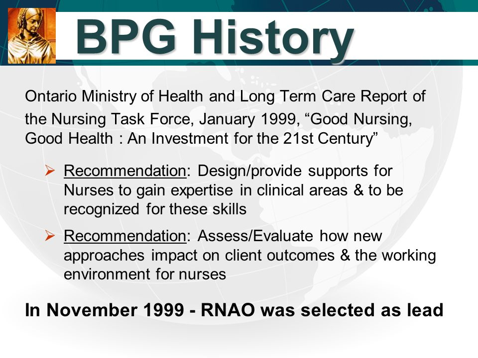 BPG History BPG History Ontario Ministry of Health and Long Term Care Report of the Nursing Task Force, January 1999, Good Nursing, Good Health : An Investment for the 21st Century  Recommendation: Design/provide supports for Nurses to gain expertise in clinical areas & to be recognized for these skills  Recommendation: Assess/Evaluate how new approaches impact on client outcomes & the working environment for nurses In November 1999 - RNAO was selected as lead
