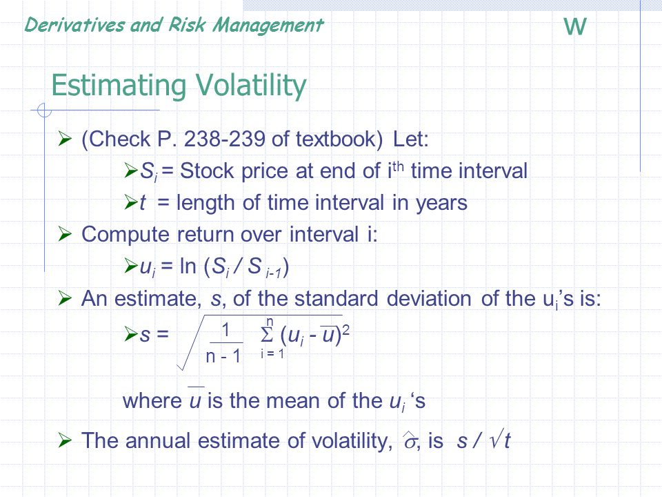 Derivatives and Risk Management w American Calls with Dividends  It may be optimal to exercise an American call immediately before an ex-dividend date  C = Max[c, c 1, c 2,…..,c n ]  c is value assuming exercise at maturity T  c i is value assuming exercise at i th ex-dividend date  In practice, calls are most likely to be exercised just before last dividend  Black approximation: C = Max [c, c n ]