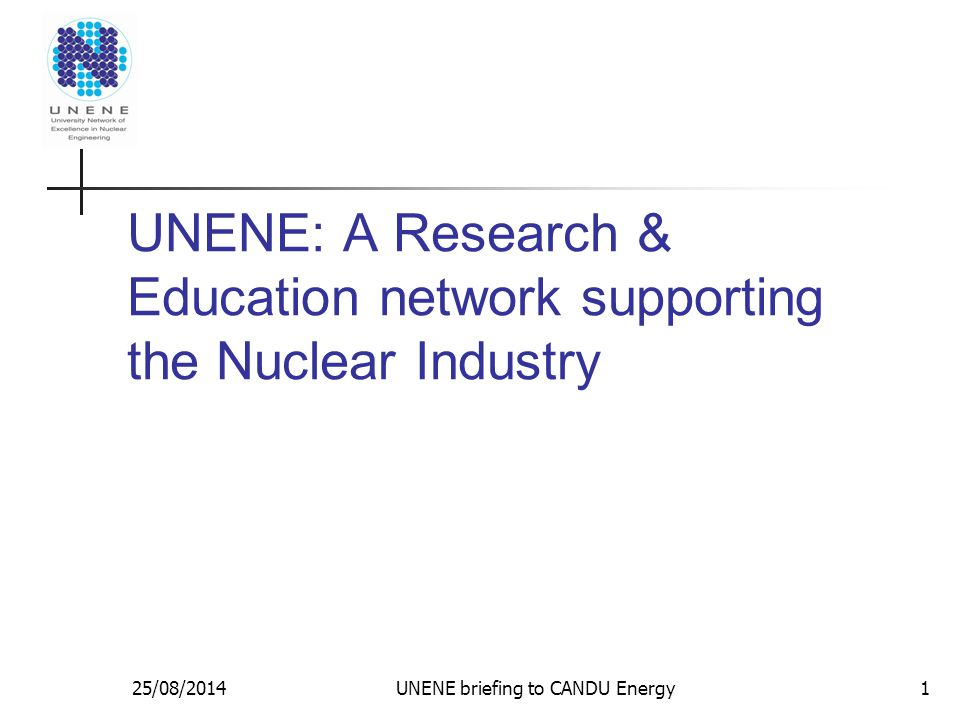 UNENE: A Research & Education network supporting the Nuclear Industry 25/08/2014UNENE briefing to CANDU Energy1