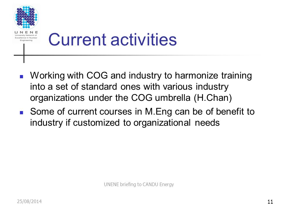25/08/2014 UNENE briefing to CANDU Energy Current activities Working with COG and industry to harmonize training into a set of standard ones with various industry organizations under the COG umbrella (H.Chan) Some of current courses in M.Eng can be of benefit to industry if customized to organizational needs 11