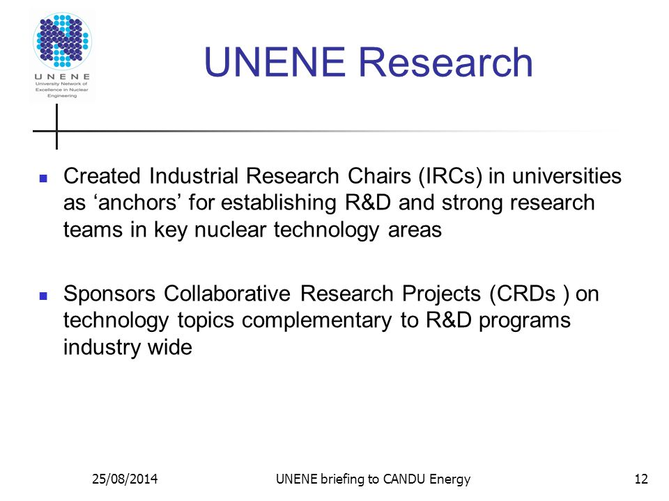UNENE Research Created Industrial Research Chairs (IRCs) in universities as 'anchors' for establishing R&D and strong research teams in key nuclear technology areas Sponsors Collaborative Research Projects (CRDs ) on technology topics complementary to R&D programs industry wide 25/08/2014UNENE briefing to CANDU Energy12