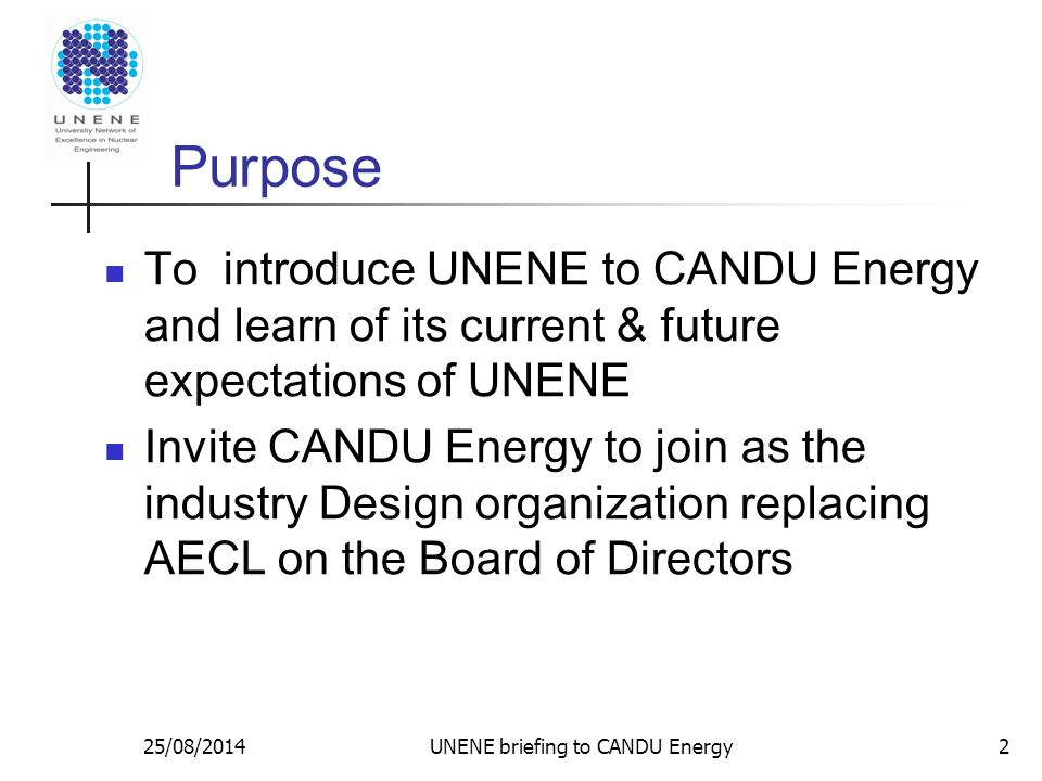 25/08/2014UNENE briefing to CANDU Energy Research Support Industrial Research Chairs McMaster (Luxat / Novog) – Safety / T-H Queen`s (Holt / Daymond) – Nuclear Materials Toronto (Newman) – Corrosion of Alloys Waterloo (Pandey) – Risk & Reliability Western (Jiang) – I&C, Electrical RMC (Lewis) – Fuel Technology UOIT ( Waker / Waller) – Health Physics Typically $200 K/ year (matched by NSERC ) 13