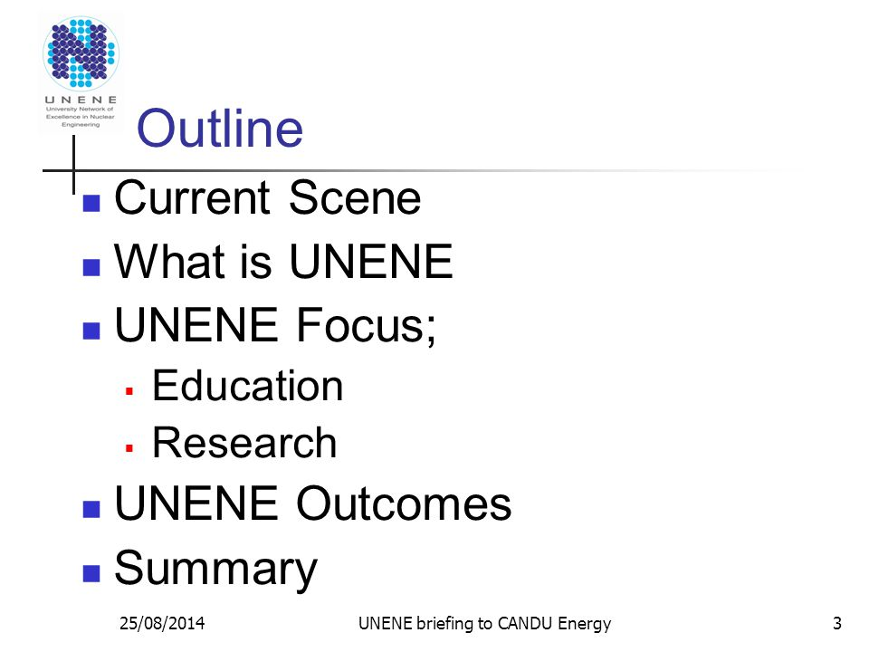 25/08/2014 Outline Current Scene What is UNENE UNENE Focus;  Education  Research UNENE Outcomes Summary UNENE briefing to CANDU Energy3