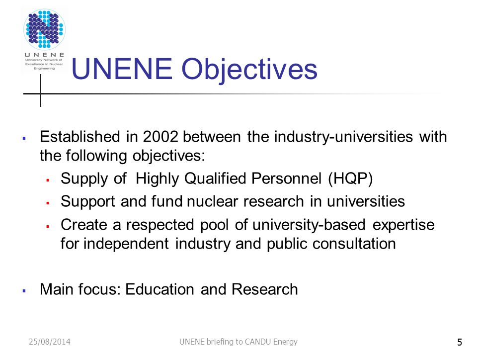 25/08/2014UNENE briefing to CANDU Energy UNENE Objectives  Established in 2002 between the industry-universities with the following objectives:  Supply of Highly Qualified Personnel (HQP)  Support and fund nuclear research in universities  Create a respected pool of university-based expertise for independent industry and public consultation  Main focus: Education and Research 5