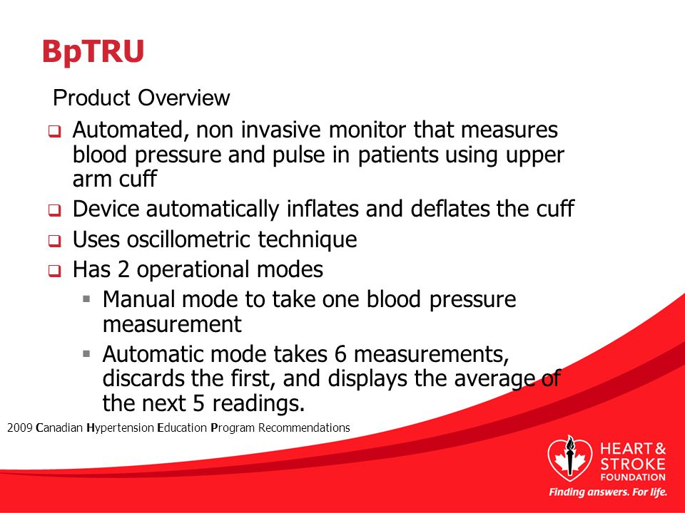 BpTRU  Automated, non invasive monitor that measures blood pressure and pulse in patients using upper arm cuff  Device automatically inflates and deflates the cuff  Uses oscillometric technique  Has 2 operational modes  Manual mode to take one blood pressure measurement  Automatic mode takes 6 measurements, discards the first, and displays the average of the next 5 readings.