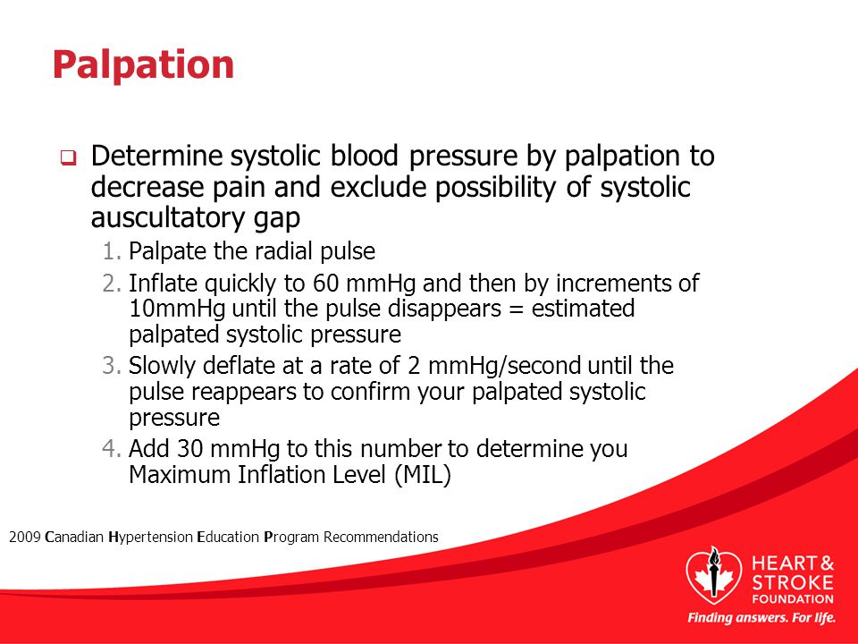 Palpation  Determine systolic blood pressure by palpation to decrease pain and exclude possibility of systolic auscultatory gap 1.Palpate the radial pulse 2.Inflate quickly to 60 mmHg and then by increments of 10mmHg until the pulse disappears = estimated palpated systolic pressure 3.Slowly deflate at a rate of 2 mmHg/second until the pulse reappears to confirm your palpated systolic pressure 4.Add 30 mmHg to this number to determine you Maximum Inflation Level (MIL) 2009 Canadian Hypertension Education Program Recommendations