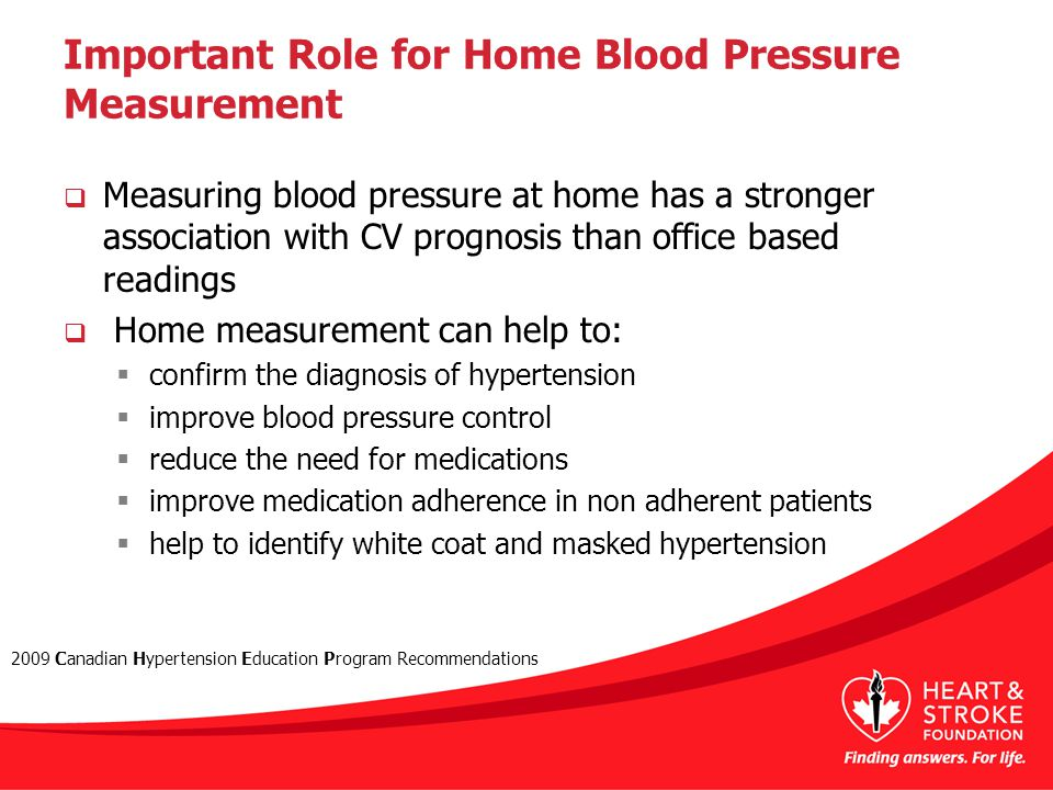 Important Role for Home Blood Pressure Measurement  Measuring blood pressure at home has a stronger association with CV prognosis than office based readings  Home measurement can help to:  confirm the diagnosis of hypertension  improve blood pressure control  reduce the need for medications  improve medication adherence in non adherent patients  help to identify white coat and masked hypertension 2009 Canadian Hypertension Education Program Recommendations