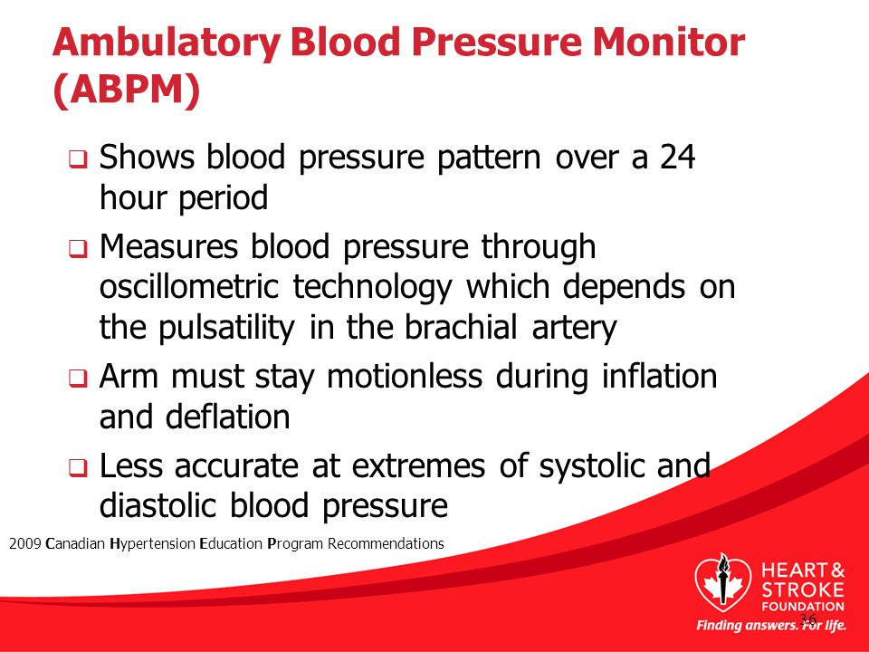 Ambulatory Blood Pressure Monitor (ABPM)  Shows blood pressure pattern over a 24 hour period  Measures blood pressure through oscillometric technology which depends on the pulsatility in the brachial artery  Arm must stay motionless during inflation and deflation  Less accurate at extremes of systolic and diastolic blood pressure 36 2009 Canadian Hypertension Education Program Recommendations