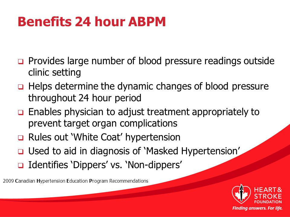 Benefits 24 hour ABPM  Provides large number of blood pressure readings outside clinic setting  Helps determine the dynamic changes of blood pressure throughout 24 hour period  Enables physician to adjust treatment appropriately to prevent target organ complications  Rules out 'White Coat' hypertension  Used to aid in diagnosis of 'Masked Hypertension'  Identifies 'Dippers' vs.