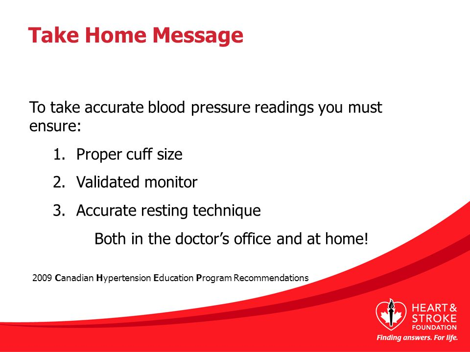 Take Home Message To take accurate blood pressure readings you must ensure: 1.Proper cuff size 2.Validated monitor 3.Accurate resting technique Both in the doctor's office and at home.