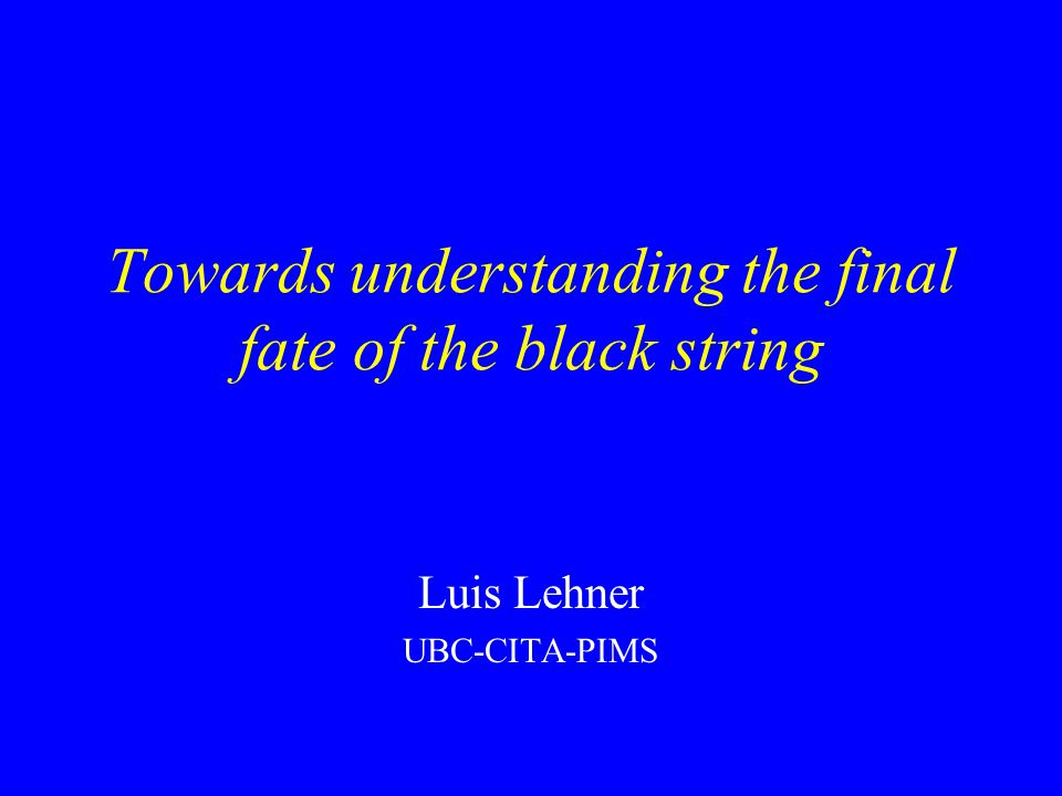 Towards understanding the final fate of the black string Luis Lehner UBC-CITA-PIMS
