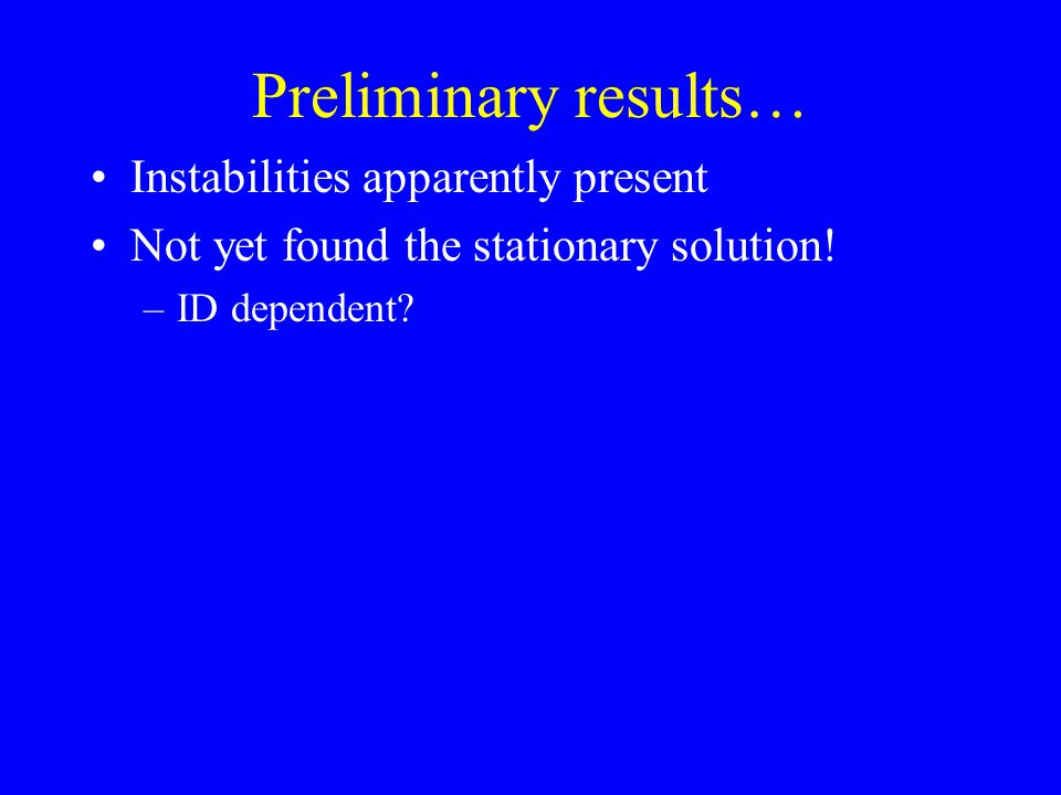 Preliminary results… Instabilities apparently present Not yet found the stationary solution.