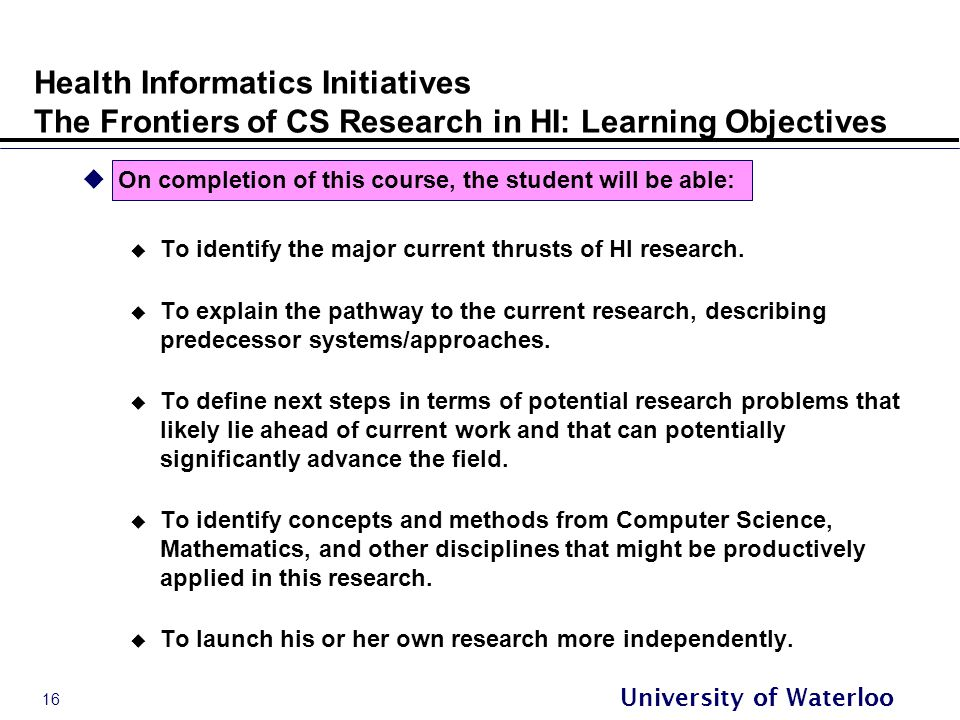 16 University of Waterloo Health Informatics Initiatives The Frontiers of CS Research in HI: Learning Objectives  On completion of this course, the student will be able:  To identify the major current thrusts of HI research.