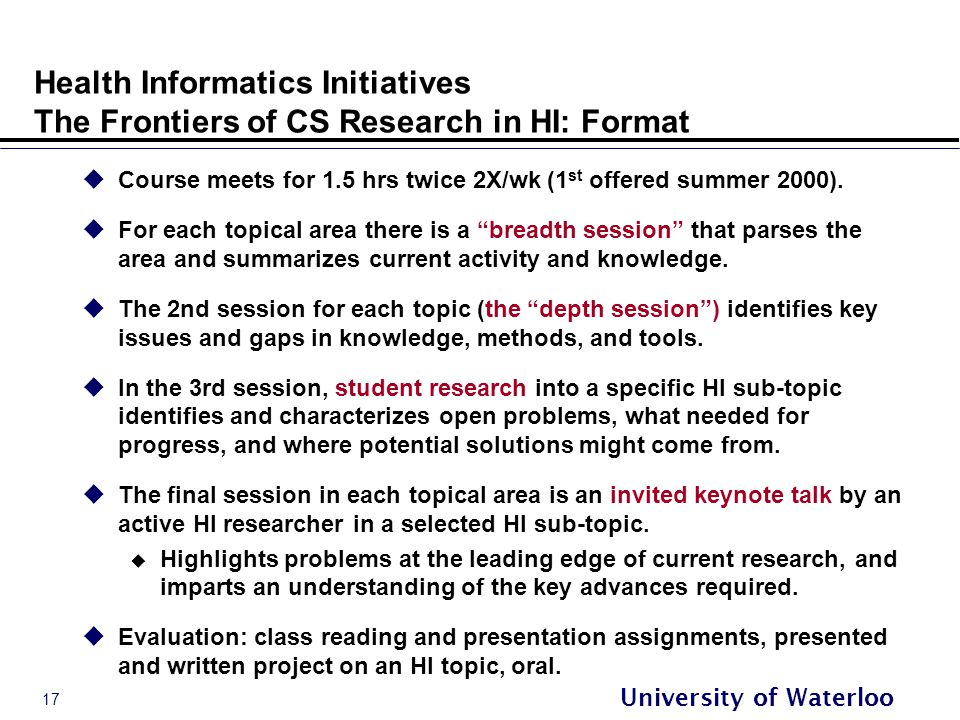 17 University of Waterloo Health Informatics Initiatives The Frontiers of CS Research in HI: Format  Course meets for 1.5 hrs twice 2X/wk (1 st offered summer 2000).