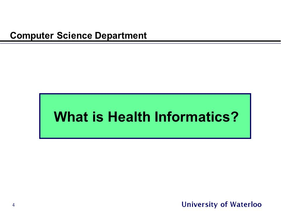 4 University of Waterloo Computer Science Department What is Health Informatics