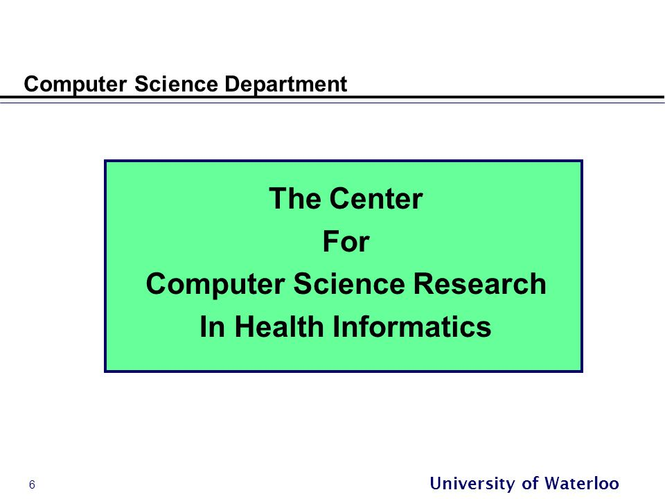 6 University of Waterloo Computer Science Department The Center For Computer Science Research In Health Informatics