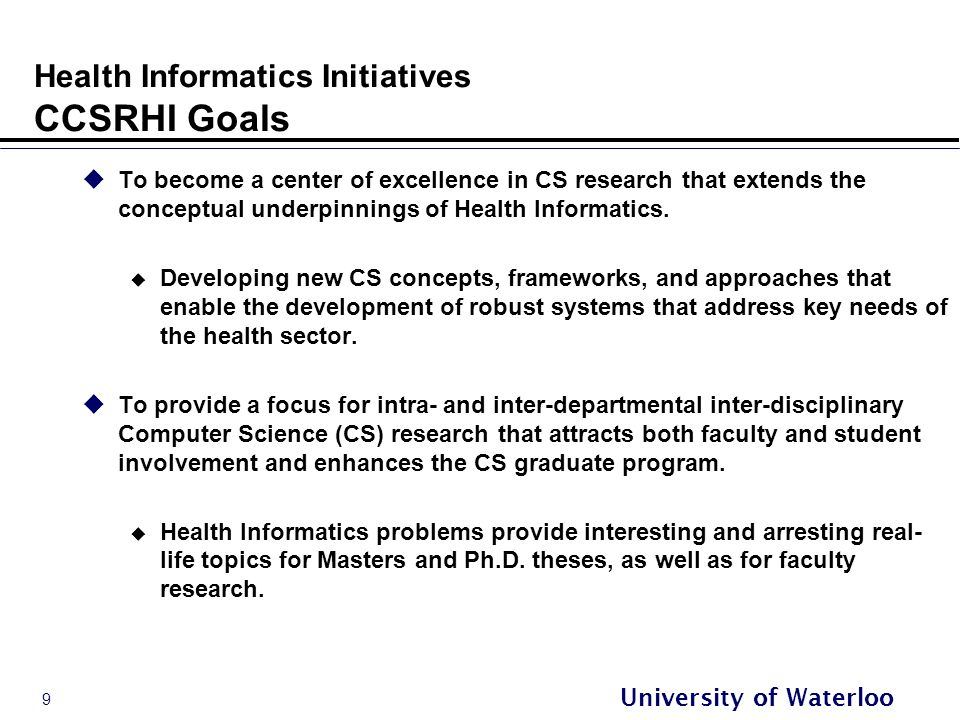 9 University of Waterloo Health Informatics Initiatives CCSRHI Goals  To become a center of excellence in CS research that extends the conceptual underpinnings of Health Informatics.
