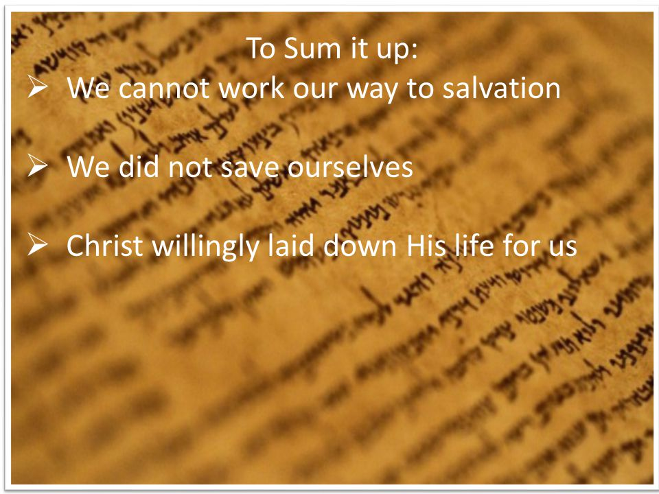 To Sum it up:  We cannot work our way to salvation  We did not save ourselves  Christ willingly laid down His life for us