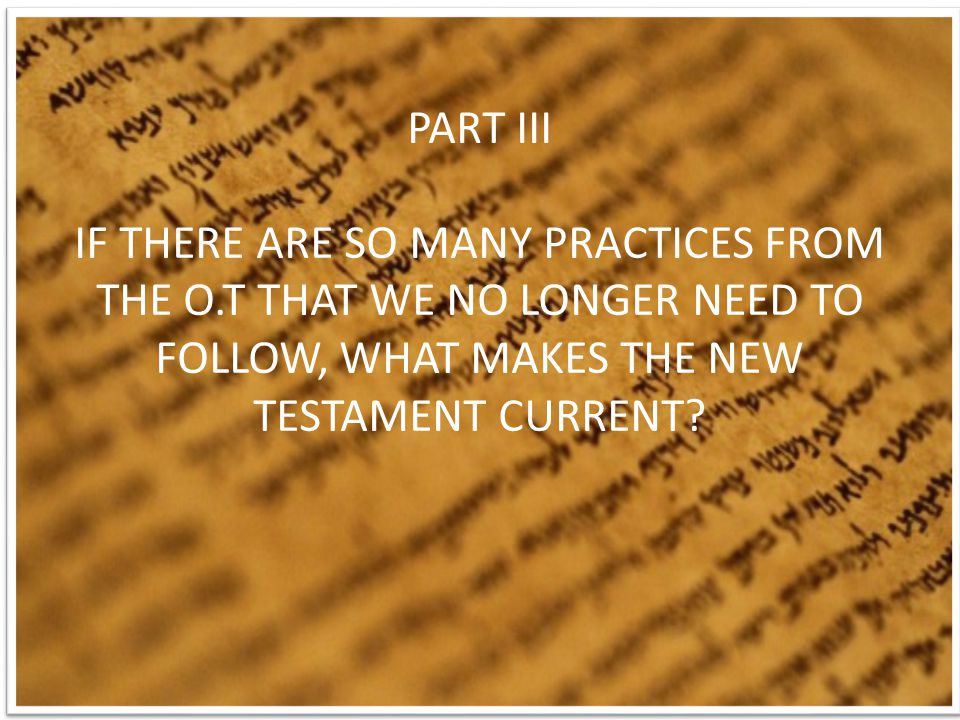 PART III IF THERE ARE SO MANY PRACTICES FROM THE O.T THAT WE NO LONGER NEED TO FOLLOW, WHAT MAKES THE NEW TESTAMENT CURRENT