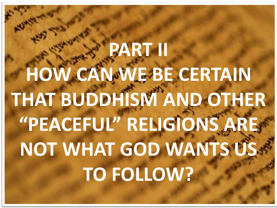 PART II HOW CAN WE BE CERTAIN THAT BUDDHISM AND OTHER PEACEFUL RELIGIONS ARE NOT WHAT GOD WANTS US TO FOLLOW