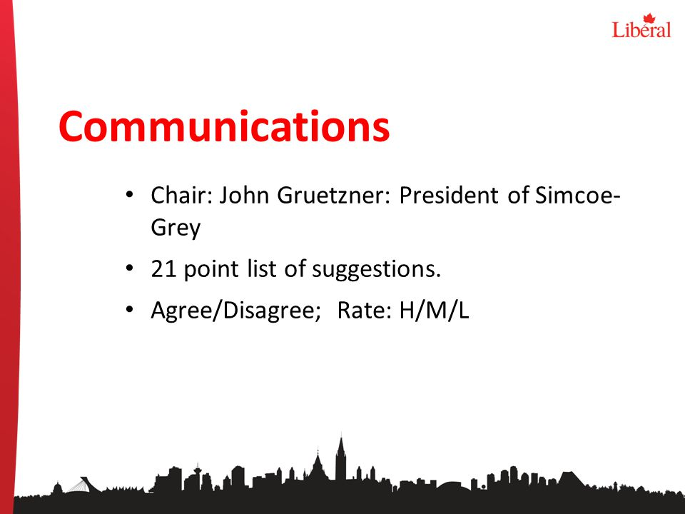 Communications Chair: John Gruetzner: President of Simcoe- Grey 21 point list of suggestions. Agree/Disagree; Rate: H/M/L