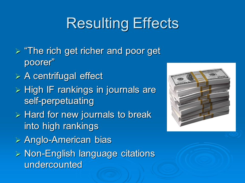 """Resulting Effects  """"The rich get richer and poor get poorer""""  A centrifugal effect  High IF rankings in journals are self-perpetuating  Hard for n"""