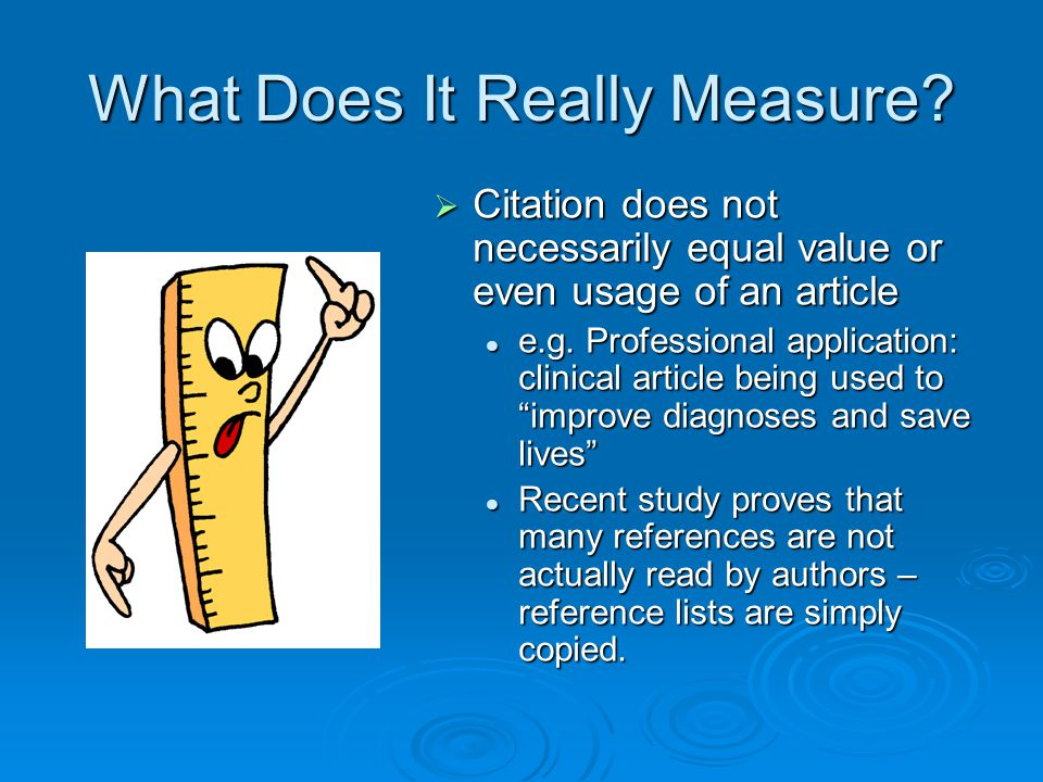 What Does It Really Measure?  Citation does not necessarily equal value or even usage of an article e.g. Professional application: clinical article b