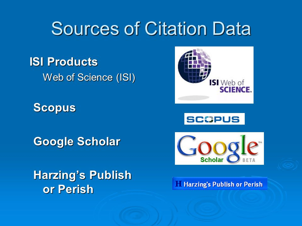 Sources of Citation Data ISI Products Web of Science (ISI) Scopus Google Scholar Harzing's Publish or Perish