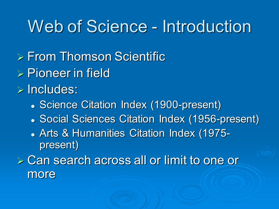 Web of Science - Introduction  From Thomson Scientific  Pioneer in field  Includes: Science Citation Index (1900-present) Science Citation Index (1