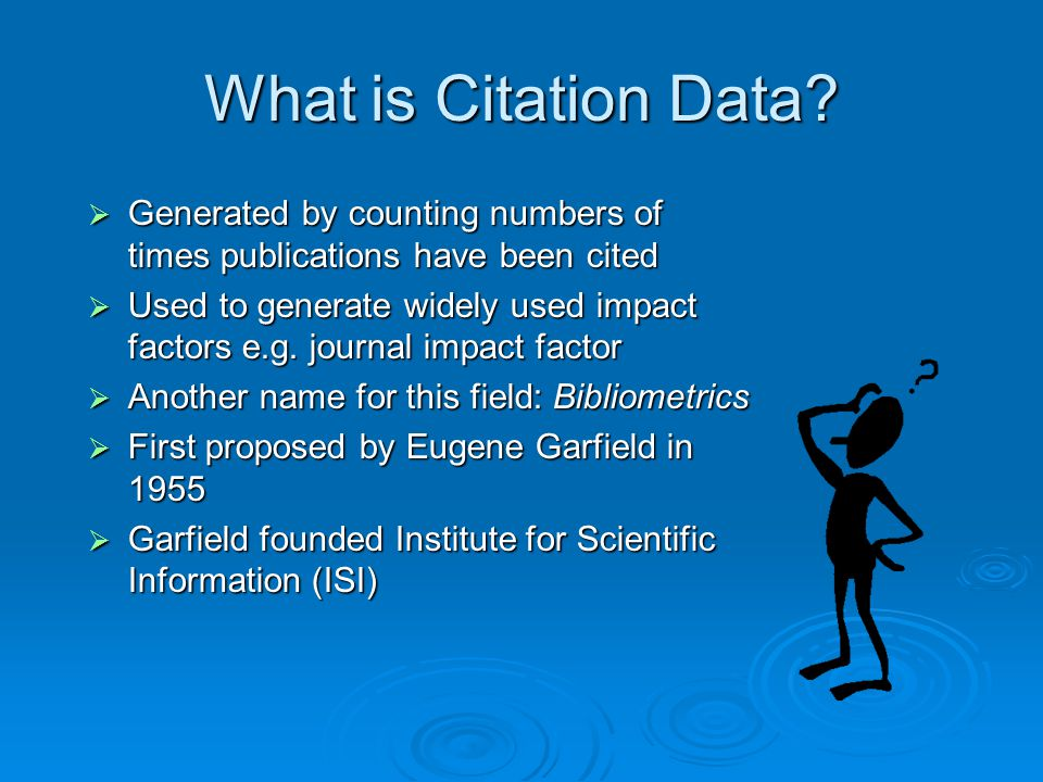 What is Citation Data?  Generated by counting numbers of times publications have been cited  Used to generate widely used impact factors e.g. journa