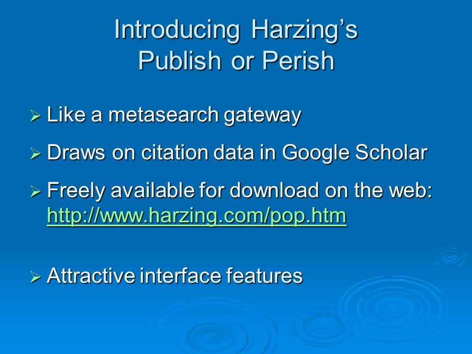 Introducing Harzing's Publish or Perish  Like a metasearch gateway  Draws on citation data in Google Scholar  Freely available for download on the