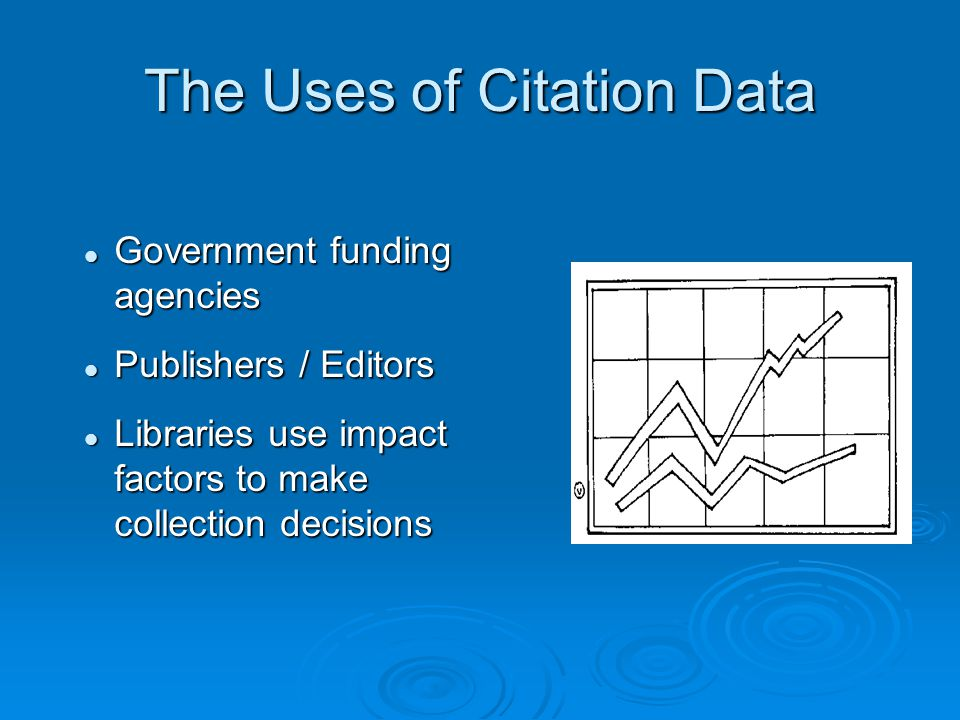 The Uses of Citation Data Government funding agencies Government funding agencies Publishers / Editors Publishers / Editors Libraries use impact facto