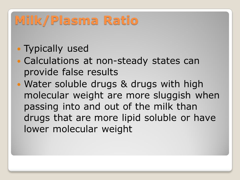 Milk/Plasma Ratio Typically used Calculations at non-steady states can provide false results Water soluble drugs & drugs with high molecular weight are more sluggish when passing into and out of the milk than drugs that are more lipid soluble or have lower molecular weight
