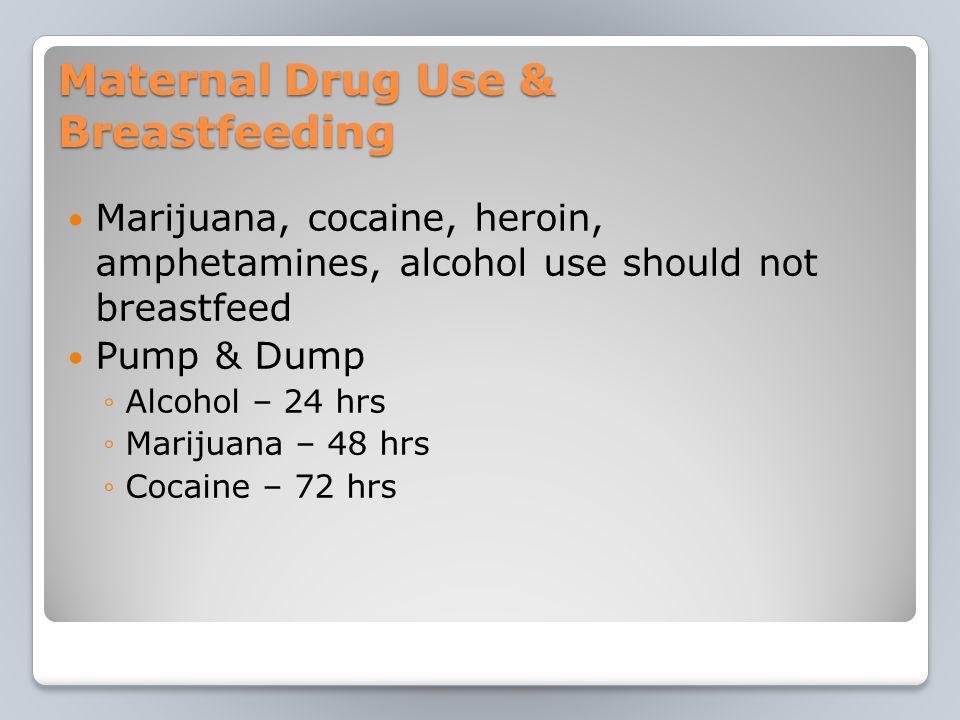 Maternal Drug Use & Breastfeeding Marijuana, cocaine, heroin, amphetamines, alcohol use should not breastfeed Pump & Dump ◦Alcohol – 24 hrs ◦Marijuana – 48 hrs ◦Cocaine – 72 hrs