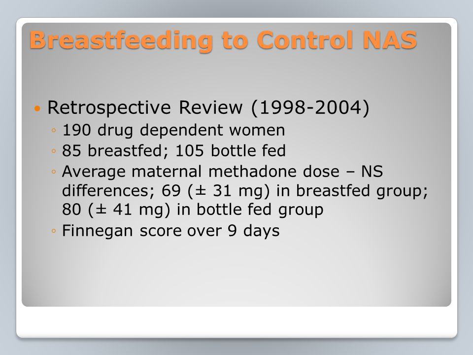 Breastfeeding to Control NAS Retrospective Review (1998-2004) ◦190 drug dependent women ◦85 breastfed; 105 bottle fed ◦Average maternal methadone dose – NS differences; 69 (± 31 mg) in breastfed group; 80 (± 41 mg) in bottle fed group ◦Finnegan score over 9 days