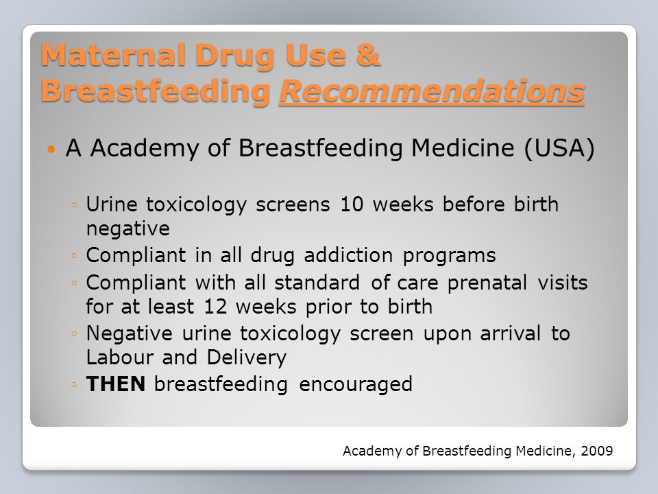 Maternal Drug Use & Breastfeeding Recommendations A Academy of Breastfeeding Medicine (USA) ◦Urine toxicology screens 10 weeks before birth negative ◦Compliant in all drug addiction programs ◦Compliant with all standard of care prenatal visits for at least 12 weeks prior to birth ◦Negative urine toxicology screen upon arrival to Labour and Delivery ◦THEN breastfeeding encouraged Academy of Breastfeeding Medicine, 2009