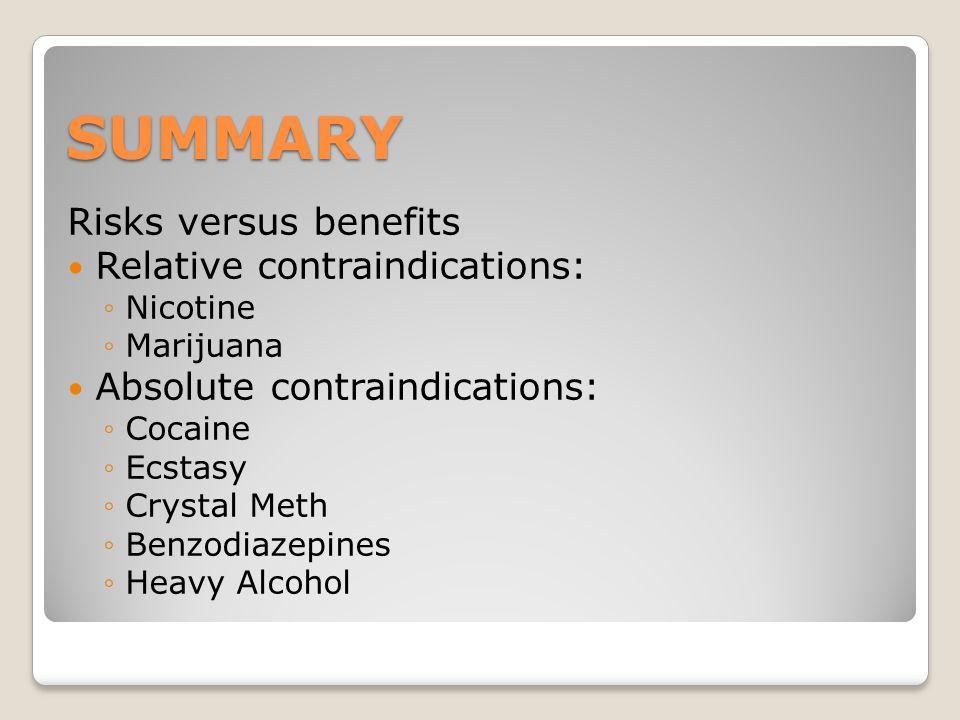 SUMMARY Risks versus benefits Relative contraindications: ◦Nicotine ◦Marijuana Absolute contraindications: ◦Cocaine ◦Ecstasy ◦Crystal Meth ◦Benzodiazepines ◦Heavy Alcohol