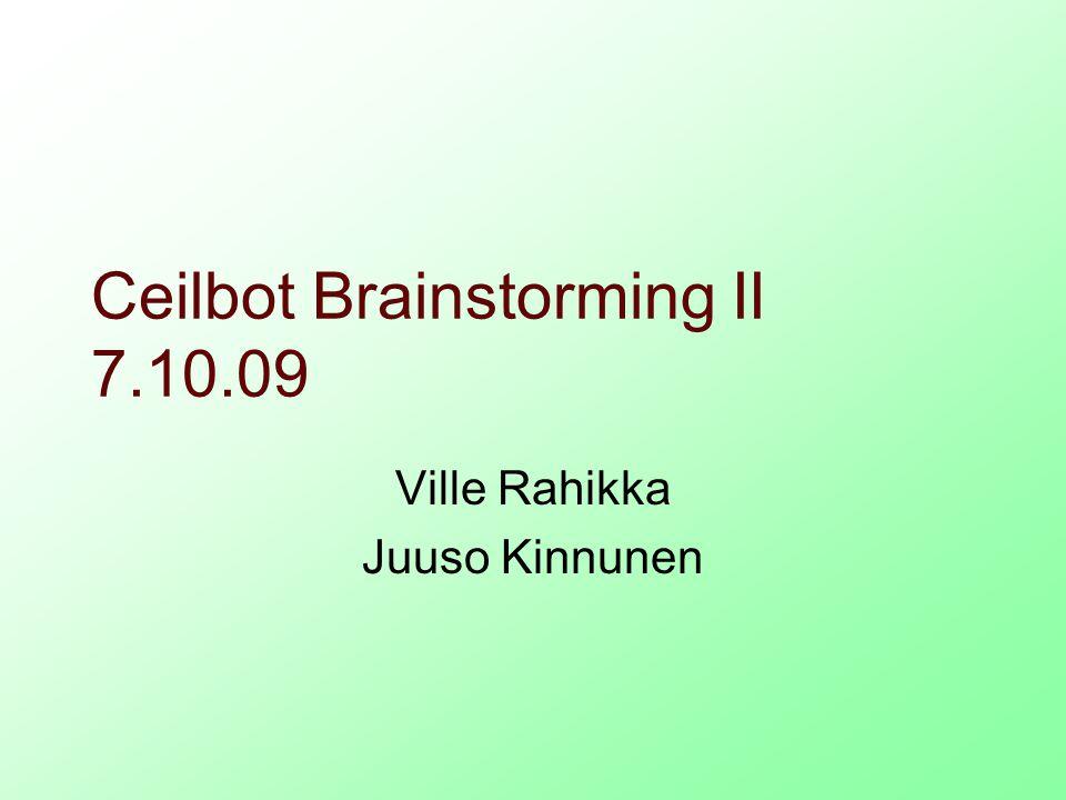 Ceilbot Brainstorming II 7.10.09 Ville Rahikka Juuso Kinnunen