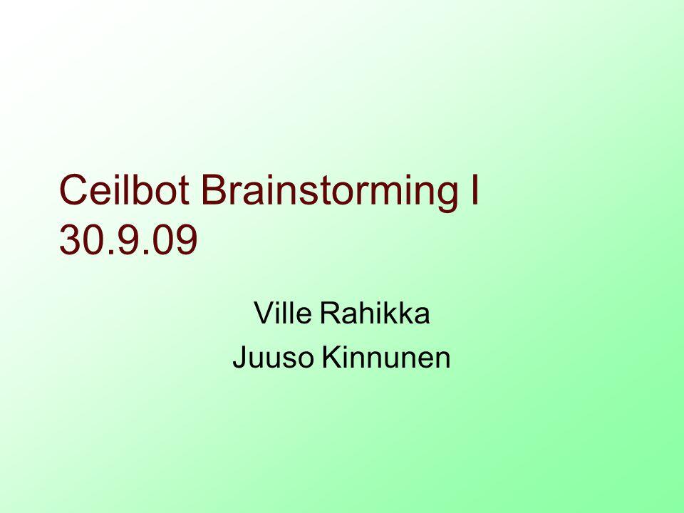 Ceilbot Brainstorming I 30.9.09 Ville Rahikka Juuso Kinnunen