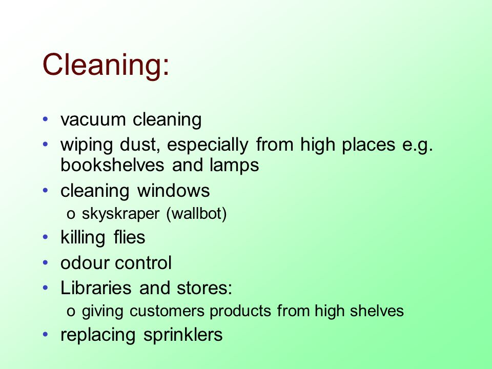 Cleaning: vacuum cleaning wiping dust, especially from high places e.g.