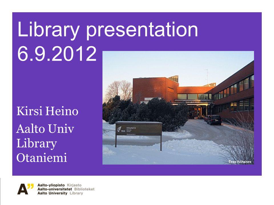Library presentation 6.9.2012 Kirsi Heino Aalto Univ Library Otaniemi