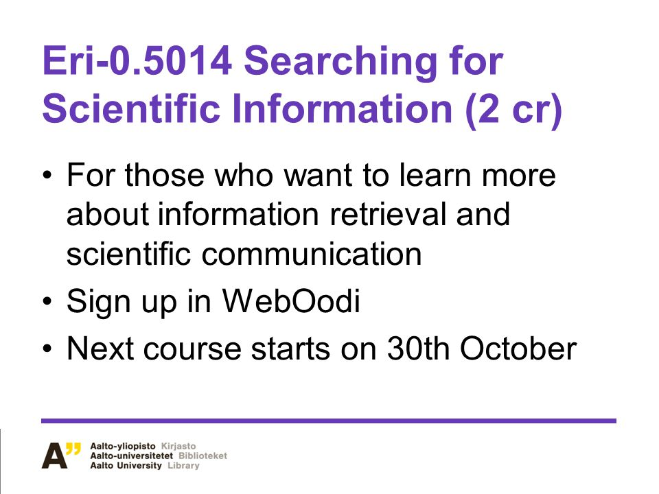 Eri-0.5014 Searching for Scientific Information (2 cr) For those who want to learn more about information retrieval and scientific communication Sign up in WebOodi Next course starts on 30th October