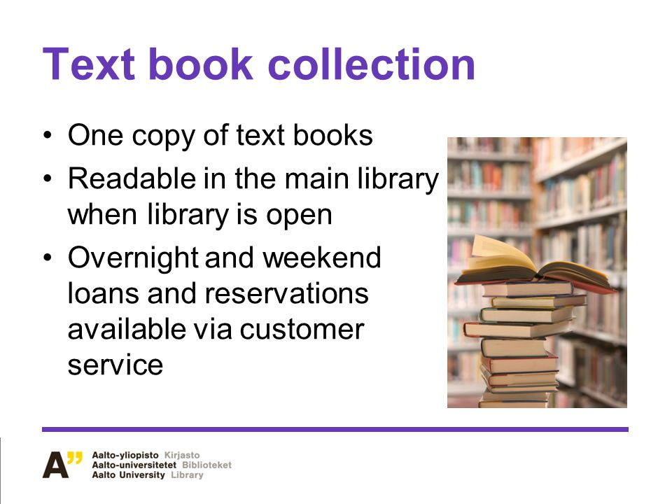 Text book collection One copy of text books Readable in the main library when library is open Overnight and weekend loans and reservations available via customer service