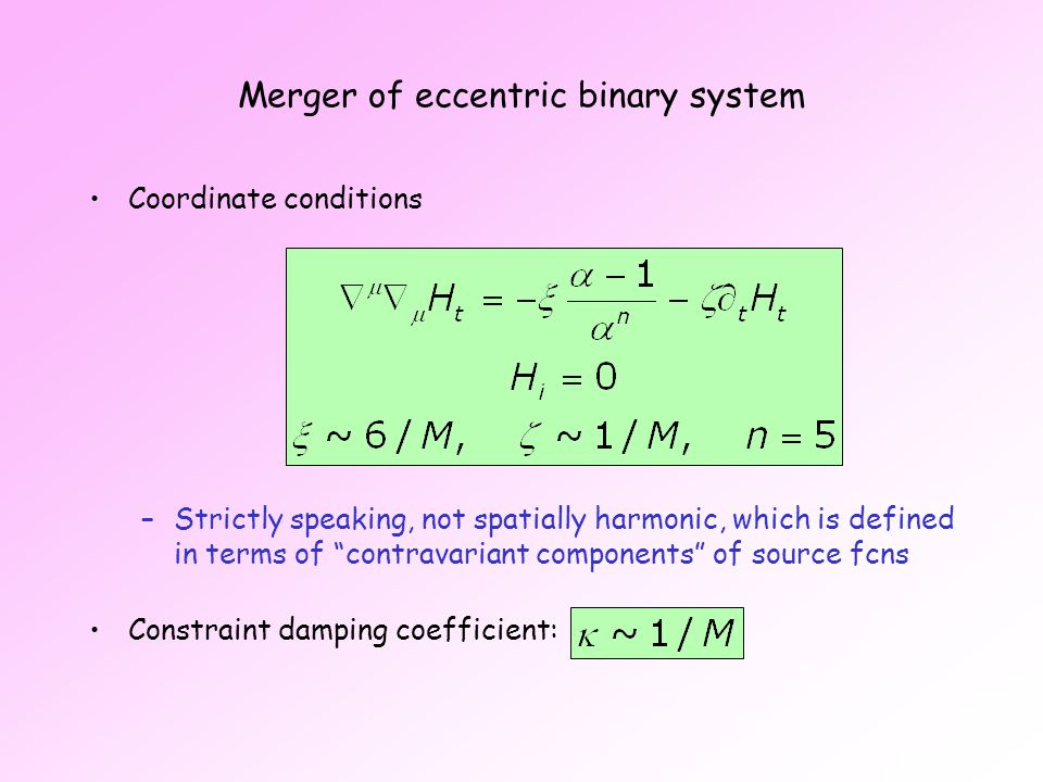 Merger of eccentric binary system Coordinate conditions –Strictly speaking, not spatially harmonic, which is defined in terms of contravariant components of source fcns Constraint damping coefficient: