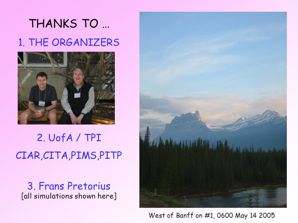THANKS TO … 1. THE ORGANIZERS 2. UofA / TPI CIAR,CITA,PIMS,PITP 3.
