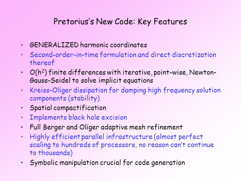 Pretorius's New Code: Key Features GENERALIZED harmonic coordinates Second-order-in-time formulation and direct discretization thereof O(h 2 ) finite differences with iterative, point-wise, Newton- Gauss-Seidel to solve implicit equations Kreiss-Oliger dissipation for damping high frequency solution components (stability) Spatial compactification Implements black hole excision Full Berger and Oliger adaptive mesh refinement Highly efficient parallel infrastructure (almost perfect scaling to hundreds of processors, no reason can't continue to thousands) Symbolic manipulation crucial for code generation